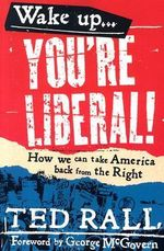 Wake Up America! You're Liberal : How We Can Take America Back from the Right - Ted Rall
