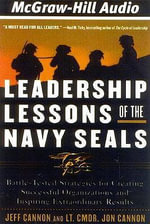 Leadership Lessons of the Navy Seals : Battle-Tested Strategies for Creating Successful Organizations and Inspiring Extraordinary Results - Joe Cannon