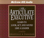 The Articulate Executive : Learn to Look, ACT, and Sound Like a Leader - Granville N Toogood