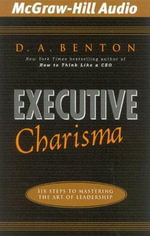 Executive Charisma : Six Steps to Mastering the Art of Leadership - Debra A Benton