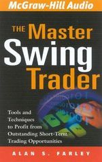 The Master Swing Trader : Tools and Techniques to Profit from Outstanding Short-Term Trading Opportunities - Alan S Farley