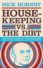 Housekeeping Vs. the Dirt : Fourteen Months of Massively Witty Adventures in Reading Chronicled by the National Book Critics Circle Finalist for Criticism - Nick Hornby
