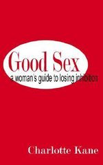 Good Sex : A Woman's Guide to Losing Inhibition - Charlotte Kane