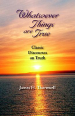 Whatsoever Things are True : Classic Discourses on Truth - James, H. Thornwell
