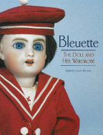 Bleuette : The Doll and Her Wardrobe - Barbara Craig Hilliker