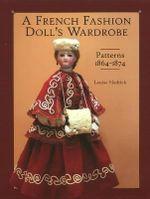 French Fashion Doll's Wardrobe : Patterns 1864-1874 - Louise Hedrick
