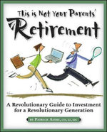 This is Not Your Parents' Retirement : A Revolutionary Guide for a Revolutionary Generation - Patrick  P Astre