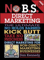No B.S. Direct Marketing : The Ultimate, No Holds Barred, Kick Butt, Take No Prisoners Direct Marketing for Non-Direct Marketing Businesses - Dan S. Kennedy