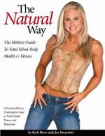 The Natural Way : The Holistic Guide to Total Mind-Body Health & Fitness - Beth Horn