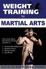 Weight Training for Martial Arts : The Ultimate Guide - Katalin Rodriguez-Ogren