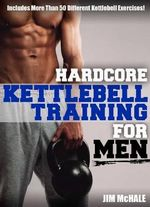 Hardcore Kettlebell Training for Men - James P. McHale