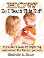 How Do I Teach This Kid? : Visual Work Tasks for Beginning Learners on the Autism Spectrum :  Visual Work Tasks for Beginning Learners on the Autism Spectrum - Kimberly Henry