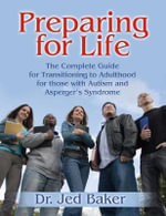 Preparing for Life : The Complete Guide for Transitioning to Adulthood for Those with Autism and Asperger's Syndrome - Jed Baker