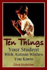 Ten Things Your Student with Autism Wishes You Knew : A New and Complete Science-Based Program for Readi... - Ellen Notbohm