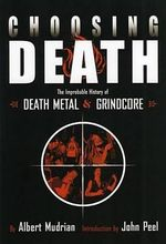 Choosing Death : The Improbable History Of Death Metal & Grindcore - Albert Mudrian
