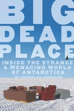 Big Dead Place : Inside the Strange and Menacing World of Antarctica - Nicholas Johnson