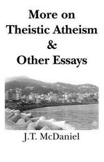 More on Theistic Atheism & Other Essays : Ratiocinative and Inductive - J.T. McDaniel