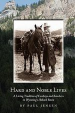 Hard and Noble Lives : A Living Tradition of Cowboys and Ranchers in Wyoming's Hoback Basin - Paul Jensen