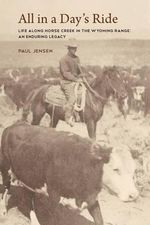 All in a Day's Ride, Life Along Horse Creek in the Wyoming Range, an Enduring Legacy - Paul Jensen