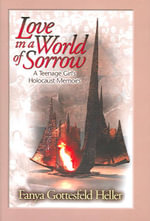 Love in a World of Sorrow : A Teenage Girl's Holocaust Memoirs - Fanya Gottesfeld Heller