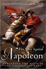 The Wars Against Napoleon : Debunking the Myth of the Napoleonic Wars - Michel Franceschi