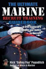 The Ultimate Marine Recruit Training Guidebook : A Drill Instructor's Strategies and Tactics for Success - Nick Popaditch