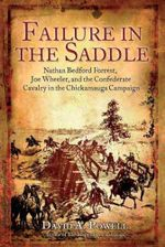 Failure in the Saddle : Nathan Bedford Forrest, Joe Wheeler, and the Confederate Cavalry in the Chickamauga Campaign - David A. Powell