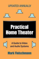 Practical Home Theater : A Guide to Video and Audio Systems (2013 Edition) - Mark Fleischmann