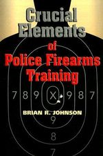 Crucial Elements of Police Firearms Training - Brian R Johnson