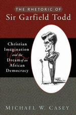 The Rhetoric of Sir Garfield Todd : Christian Imagination and the Dream of an African Democracy - Michael W. Casey