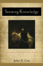 Seeming Knowledge : Shakespeare and Skeptical Faith - John D. Cox