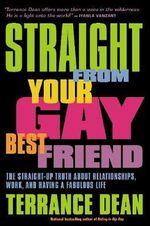 Straight from Your Gay Best Friend : The Straight-Up Truth About Relationships, Work, and Having a Fabulous Life - Terrance Dean