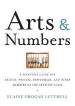 Arts and Numbers : A Financial Guide for Artists, Writers, Non-Profits, and Other Members of the Creative Class - Elaine G. Luttrull