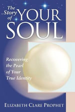 The Story of Your Soul : Recovering the Pearl of Your True Identity - Elizabeth Clare Prophet