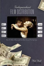Independent Film Distribution : How to Make a Successful End Run Around the Big Guys - Phil Hall