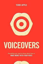 Voiceovers : Everything Your Need to Know About How to Make Your Money with Your Voice - Terri Apple