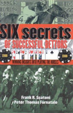 Six Secrets of Successful Bettors : Winning Insights Into Playing the Horses - Scatoni Frank R