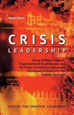 Crisis Leadership : Using Military Lessons, Organizational Experiences, and the Power of Influence to Lessen the Impact of Chaos on the People You Lead - Gene Klann