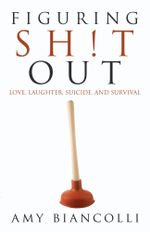 Figuring Shit Out : Love, Laughter, Suicide, and Survival - Amy Biancolli