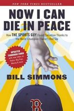 Now I Can Die in Peace : How the Sports Guy Found Salvation Thanks to the World Champion (Twice!) Red Sox - Bill Simmons