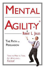 Mental Agility : The Path to Persuasion: Train the Mind to Think, ACT & Influence People...Faster - Robert L Jolles