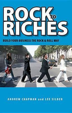 Rock to Riches : Build Your Business the Rock & Roll Way - Andrew Chapman
