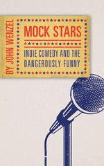 Mock Stars : Indie Comedy and the Dangerously Funny - John Wenzel