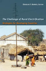 The Challenge of Rural Electrification : Strategies for Developing Countries - Douglas F. Barnes