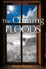 The Coming Floods : Calling the Church to Oneness with Christ Amidst Rising Deception - Jason Moore