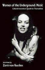Women of the Underground : Music: Cultural Innovators Speak for Themselves - Zora von Burden