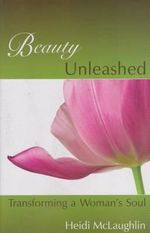 Beauty Unleashed : Transforming a Woman's Soul - Heidi McLaughlin