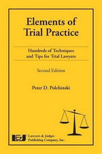 Elements of Trial Practice : Hundreds of Techniques and Tips for Trial Lawyers, Second Edition - Peter D Polchinski