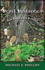 Morel Mushrooms : Best-Kept Secrets Revealed - Michael E Phillips