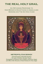 The Real Holy Grail : An Orthodox Response to Dan Brown's Deceptions in Angels and Demons and the Da Vinci Code - Metropolitan Bishoy Bishoy Nicola